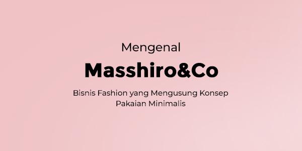 Mengenal Masshiro&Co, Bisnis Fashion yang Mengusung Konsep Pakaian Minimalis
